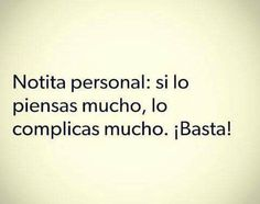 Si lo piensas mucho, lo complicas mucho Favorite Quotes, Best Quotes, Love Quotes, Funny Quotes, Lyric Quotes, Motivational Quotes, Inspirational Quotes, Nota Personal, More Than Words
