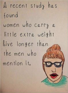 A recent study has found women who carry extra weight live longer than the men who mention it.