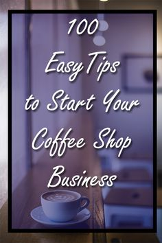 How To Start Your Coffee Shop Business - 100 Tips To Start and Open Your Coffee Shop Business | 100 things you can do to open your coffee shop business