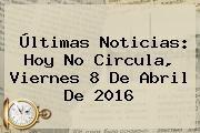 http://tecnoautos.com/wp-content/uploads/imagenes/tendencias/thumbs/ultimas-noticias-hoy-no-circula-viernes-8-de-abril-de-2016.jpg Hoy No Circula 8 De Abril 2016. Últimas noticias: Hoy No Circula, viernes 8 de abril de 2016, Enlaces, Imágenes, Videos y Tweets - http://tecnoautos.com/actualidad/hoy-no-circula-8-de-abril-2016-ultimas-noticias-hoy-no-circula-viernes-8-de-abril-de-2016/