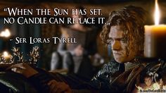When the sun has set, no candle can replace it . Loras Tyrell Renly Baratheon