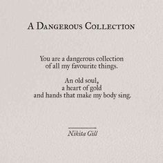 You are a dangerous collection of all my favorite things. An old soul, a heart of gold and hands that make my body sing- Nikita Gill Body Quotes, Life Quotes, Quotes To Live By, Love Quotes In Hindi, Heart Of Gold Quotes, Meaningful Quotes, Inspirational Quotes, Inspirational Words Of Encouragement, Feminist Poems