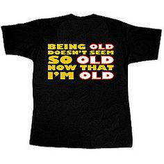 BEING OLD DOESN'T SEEM SO OLD NOW THAT I'M OLD