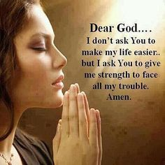 Dear God.... I don't ask you to make my life easier, but I ask You to give me strength to face all my trouble. Amen.