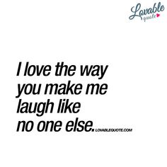 """Love quote - """"I love the way you make me laugh like no one else."""" {Courtesy of Lovable Quotes}"""