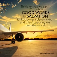 """President Uchtdorf: """"Thinking that we can trade our good works for salvation is like buying a plane ticket and then supposing we own the airline.""""  
