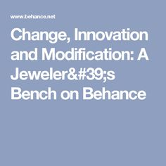 Change, Innovation and Modification: A Jeweler's Bench on Behance