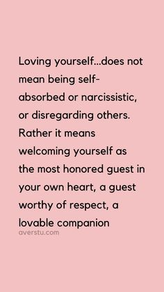 Loving yourself…does not mean being self-absorbed or narcissistic, or disregarding others. Rather it means welcoming yourself as the most honored guest in your own heart, a guest worthy of respect, a lovable companion. Learning To Love Yourself, Love Yourself Quotes, Self Love Quotes, New Quotes, Happy Quotes, Wisdom Quotes, Great Quotes, Quotes To Live By, Positive Quotes