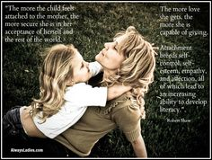"""The more the child feels attached to the mother, the more secure she is in her acceptance of herself and the rest of the world. The more love she gets, the more she is capable of giving.   Attachment breeds self-control, self-esteem, empathy and affection, all of which lead to an increasing ability to develop literacy."" Robert Shaw"