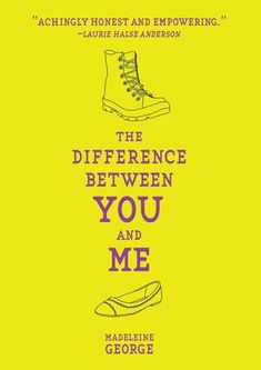 The Difference Between You and Me by Madeleine George. School outsider Jesse, a lesbian, is having secret trysts with Emily, the popular student council vice president, but when they find themselves on opposite sides of a major issue and Jesse becomes more involved with a student activist, they are forced to make a difficult decision.