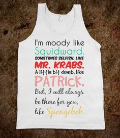 """I'm Moody Like Squidward, Sometimes Selfish Like Mr Krabs, Dumb Like Patrick, But I'll Be There For You Like Spongebob"" shirt from ShirtsAndGigglesEtc – Best Friends Forever"