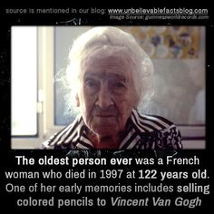 The oldest person ever was a French woman who died in 1997 at 122 years old. One of her early memories includes selling colored pencils to Vincent Van Gogh Wtf Fun Facts, True Facts, Old Person, Unbelievable Facts, Amazing Facts, Interesting Facts, People Of Interest, Science Facts, The More You Know