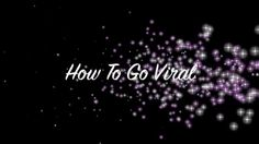 How To Go Viral!