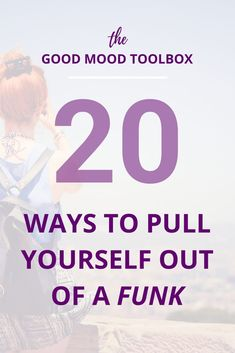 The Good Mood Toolbox: 20 Ways to get yourself out of a funk