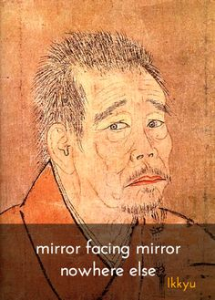 """Nowhere else ~ Ikkyu http://justdharma.com/s/k2eri  mirror facing mirror  nowhere else  – Ikkyu  quoted in the book """"Zen 24/7: All Zen, All the Time"""" ISBN: 978-0060778781  -  https://www.amazon.com/Zen-24-All-Time/dp/0060778784/163-6695831-3690124?ie=UTF8&camp=1789&creative=9325&creativeASIN=0060778784&linkCode=as2&redirect=true&ref_=as_li_tf_tl&tag=jusdhaquo-20"""