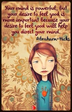 Your mind is powerful, but your desire to feel good is more important because your desire to feel good will help you direct your mind. Abrahamhicks ❤️☀️