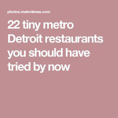 22 tiny metro Detroit restaurants you should have tried by now