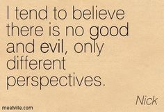 I tend to believe there is no good and evil...