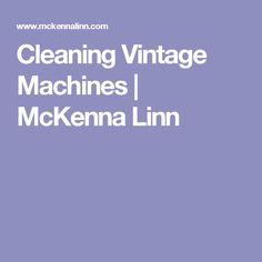 Cleaning Vintage Machines | McKenna Linn