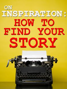 On Inspiration: How To Find Your Story