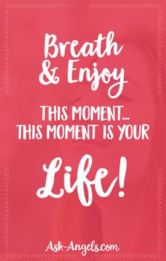 Breathe and enjoy this moment… This moment is your life!