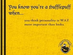 You know you're a Hufflepuff when... you think personality is way more important than looks. http://youknowyoureahufflepuffwhen.tumblr.com/page/24