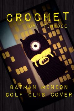 A Batman & Minion crochet golf club cover for my Hubby.