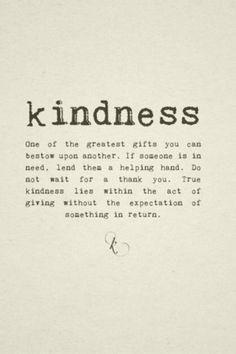KINDNESS <3 One of the greatest gifts you can bestow upon another. If someone is in need, lend them a helping hand. Do not wait for a thank you. True kindness lies within the act of giving without the expectation of something in return.