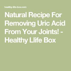 Natural Recipe For Removing Uric Acid From Your Joints! - Healthy Llife Box