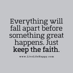 """Everything will fall apart before something great happens. Just keep the faith."" livelifehappy.com"