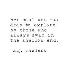 Her soul was too deep to explore by those who always swam in the shallow end. Love this <3