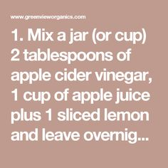 1. Mix a jar (or cup) 2 tablespoons of apple cider vinegar, 1 cup of apple juice plus 1 sliced lemon and leave overnight. 2. In the morning, take one Garcinia Cambogia capsule and mix it with your apple cider drink.