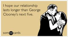 I hope our relationship lasts longer than George Clooney's next five.