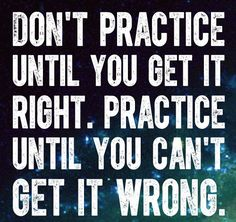Don't practice until you get it right. Practice until you can't get it wrong!! Marching Band Motto for my son, Taylor