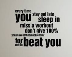 everytime you stay out late sleep in miss a workout don't give 100% you make it that much easier for me to beat u