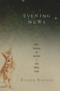 Evening News: Optics, Astronomy, and Journalism in Early Modern Europe, By Eileen Reeves