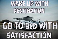 Wake up with destination  Go to bed with satisfaction