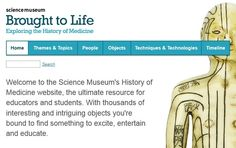 SCIENCE MUSEUM BROUGHT TO LIFE: Exploring the History of Medicine ~ Find numerous topics: Birth, Death, Epidemics, Mental Illness, Hospitals, Surgery, Medical Traditions, Controversy in Medicine,  Treatment & Cures... just to name a few. You can search by theme, & there are Timelines where you can click on an era to get more information. Very interesting site.