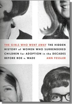 The Girls Who Went Away: The Hidden History of Women Who Surrendered Children for Adoption Before Roe v. Wade