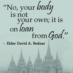 """No, your body is not your own; it is on loan from God."" ... ""Know ye not that your body is the temple of the Holy Ghost which is in you, which ye have of God, and ye are not your own? For ye are bought with a price: therefore glorify God in your body, and in your spirit, which are God's"" (see 1 Cor. 3:16–17, 6:19–20). From #ElderBednar's  http://pinterest.com/pin/24066179230999303 inspiring message http://lds.org/ensign/2001/09/ye-are-the-temple-of-god #sharegoodness; #passiton."