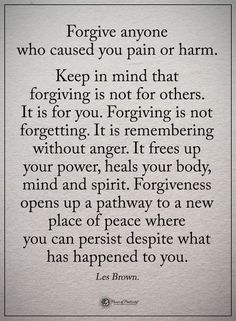 Forgive anyone who caused you pain or harm. Keep in mind that forgiving is not for others. Forgiving is not forgetting. It is remembering without anger. It frees up your power, heals your body, mind and spirit. Wise Quotes, Quotable Quotes, Great Quotes, Words Quotes, Wise Words, Quotes To Live By, Motivational Quotes, Sayings, Quotes On Wisdom