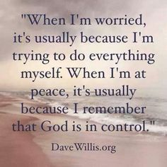 """""""When I'm worried, it's usually because I'm trying to do everything myself. When I'm at peace, it's usually because I remember that God is in control."""" Dave Willis"""