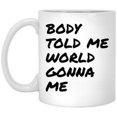 Body told me world gonna me Mug