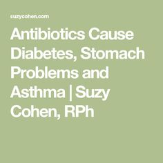 Antibiotics Cause Diabetes, Stomach Problems and Asthma   Suzy Cohen, RPh