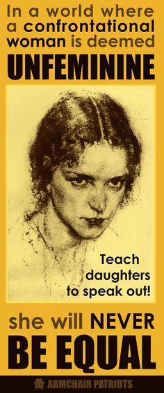 In a world where a confrontational woman is deemed unfeminine, she will never be Equal. Teach daughters to speak out!