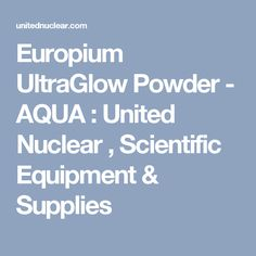 Europium UltraGlow Powder - AQUA : United Nuclear , Scientific Equipment & Supplies