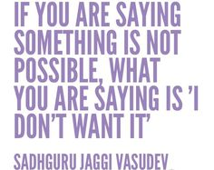 """If you are saying something is not possible, what you are saying is 'I don't wan't it.'"" - Sadhguru Jaggi Vasudev"