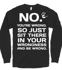 No You're wrong long sleeve black tee t shirt  - funnyt - Skreened T-shirts, Organic Shirts, Hoodies, Kids Tees, Baby One-Pieces and Tote Bags
