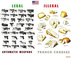 Legal: Automatic Weapons.   Illegal: French Cheeses. Crazy!!