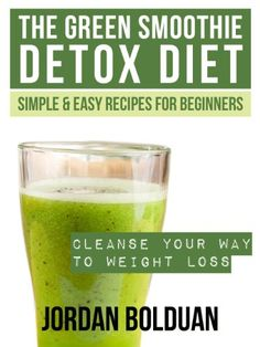 THE GREEN SMOOTHIE DETOX DIET: Cleanse Your Way to Weight Loss--Simple & Easy Recipes For Beginners